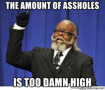 The tolerance is to damn high! - the amount of assholes is too damn high