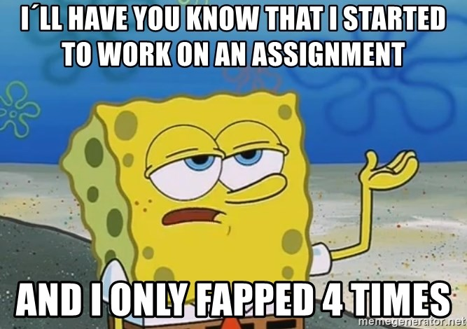 I'll have you know Spongebob - I´ll have you know that i started to work on an assignment  and I only fapped 4 times