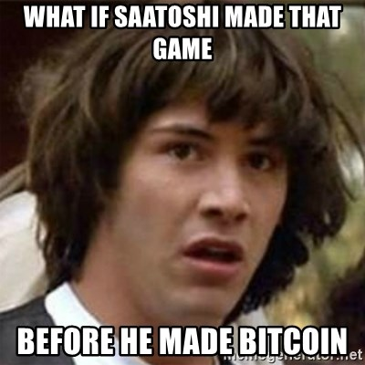 what if meme - What If saatoshi made that game before he made bitcoin