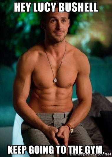 Shirtless Ryan Gosling - Hey Lucy Bushell Keep going to the gym.