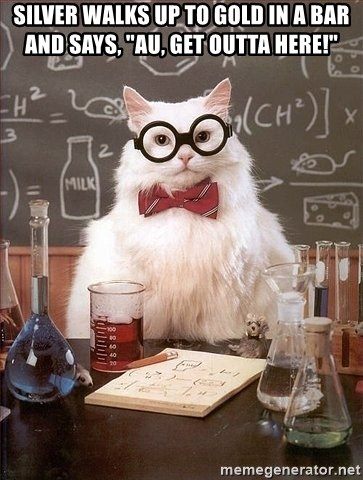 """Chemistry Cat - Silver walks up to Gold in a bar and says, """"AU, get outta here!"""""""