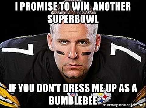 Ben Roethlisberger - i promise to win  another superbowl if you don't dress me up as a bumblebee