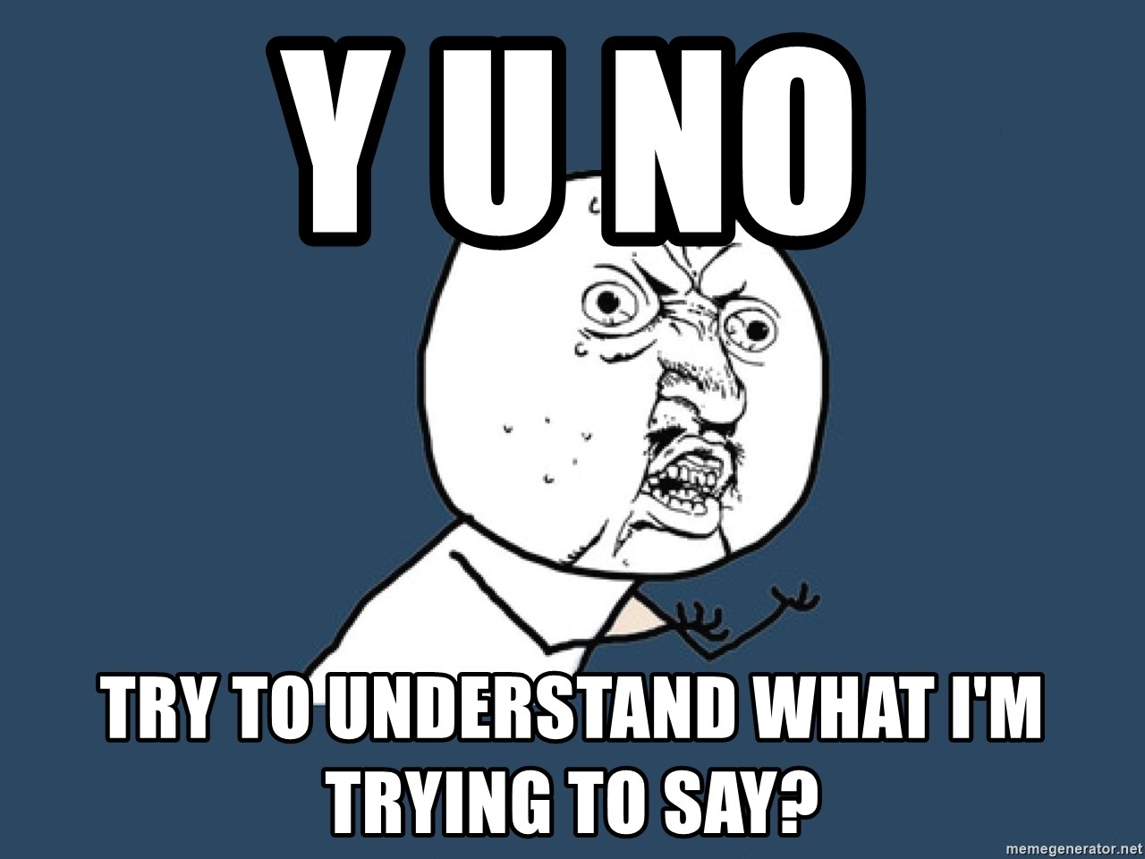 Y U No - Y u no try to understand what I'm trying to say?