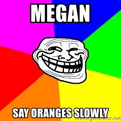 Trollface - MEGAN SAY ORANGES SLOWLY