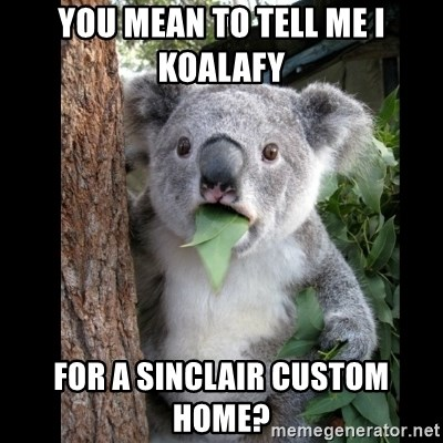 Koala can't believe it - you mean to tell me i koalafy for a sinclair custom home?