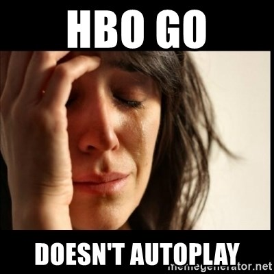 First World Problems - hbo go doesn't autoPLAY