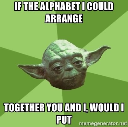 Advice Yoda Gives - IF THE ALPHABET I COULD ARRANGE TOGETHER YOU AND I, WOULD I PUT