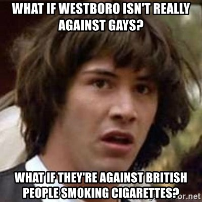 Conspiracy Keanu - what if westboro isn't really against gays? what if they're against british people smoking cigarettes?