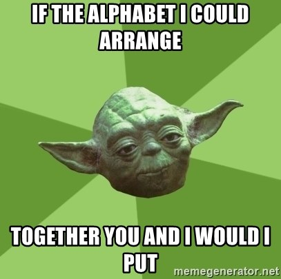 Advice Yoda Gives - IF THE ALPHABET I COULD ARRANGE TOGETHER YOU AND I WOULD I PUT