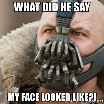 Bane - WHAT DID HE SAY  MY FACE LOOKED LIKE?!