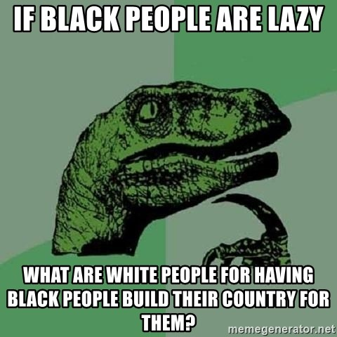 Philosoraptor - If black people are lazy What are white people for having black people build their country for them?
