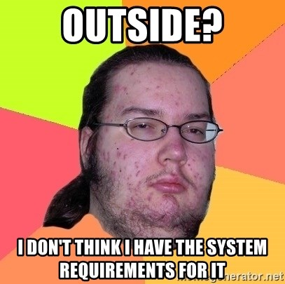 Butthurt Dweller - Outside? I don't think I have the system requirements for it