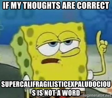 Tough Spongebob - IF MY THOUGHTS ARE CORRECT SUPERCALIFRAGILISTICEXPALUDOCIOUS IS NOT A WORD
