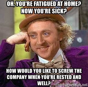 Willy Wonka - Oh, you're fatigued at home?  Now you're sick? How would you like to screw the company when you're rested and well?