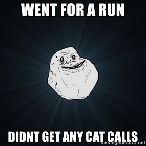 Forever Alone - went for a run didnt get any cat calls