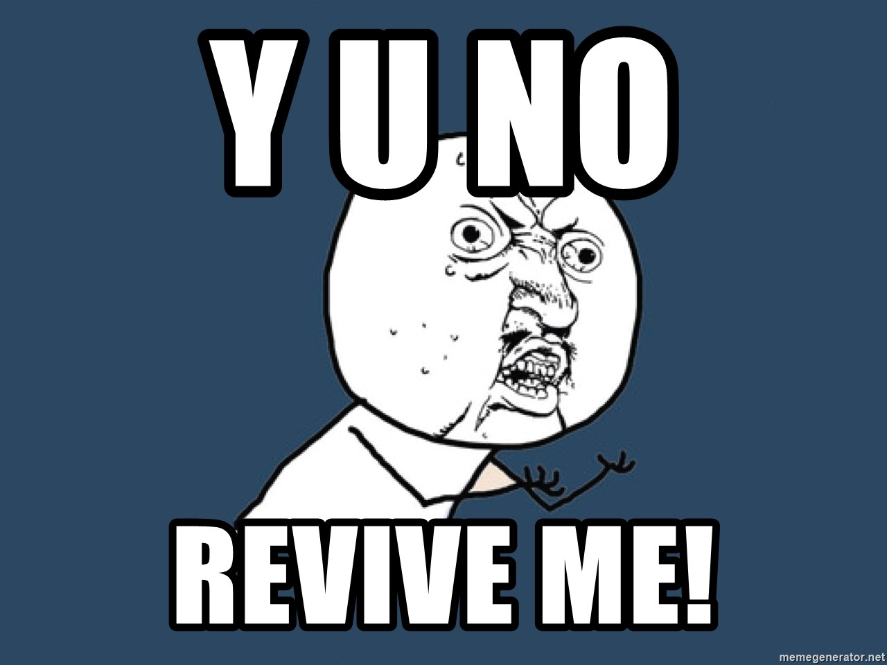 Y U No - Y u no  revive me!