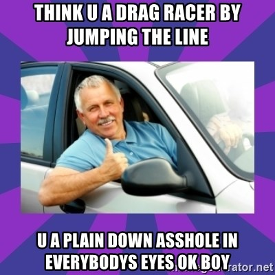 Perfect Driver - think u a drag racer by jumping the line u a plain down asshole in everybodys eyes ok boy