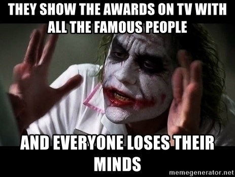 joker mind loss - They show the awards on TV with all the famous people and everyone loses their minds