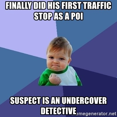 Success Kid - finally did his first traffic stop as a POI Suspect is an undercover detective