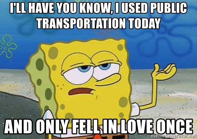 I'll have you know Spongebob - i'll have you know, i used public transportation today and only fell in love once