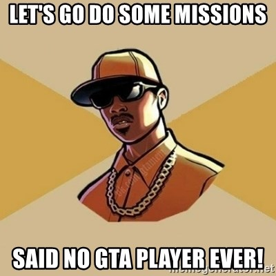 Gta Player - LET'S GO DO SOME MISSIONS SAID NO GTA player ever!