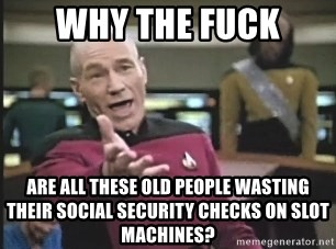 Picard Wtf - Why tHe fUck Are all these old people wasTing their social security checks on slot machines?