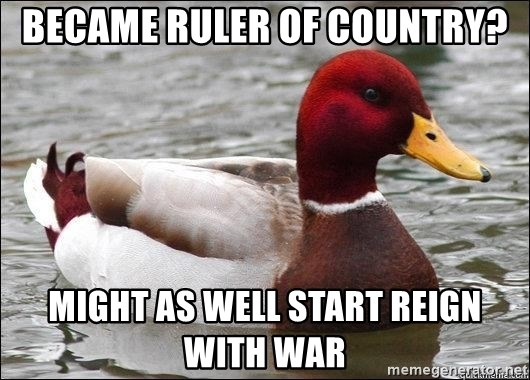 Malicious advice mallard - Became ruler of country? Might as well start reign with war