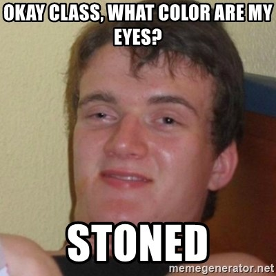 Stoner Stanley - Okay class, what color are my eyes? Stoned