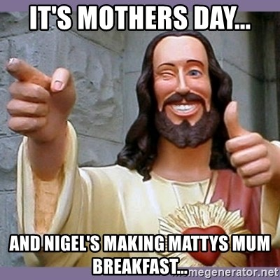 buddy jesus - IT'S MOTHERS DAY... AND NIGEL'S MAKING MATTYS MUM BREAKFAST...