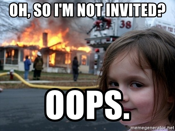 Disaster Girl - Oh, so i'm not invited? oops.