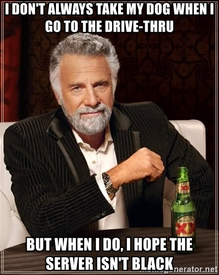 The Most Interesting Man In The World - i don't always take my dog when i go to the drive-thru but when i do, i hope the server isn't black