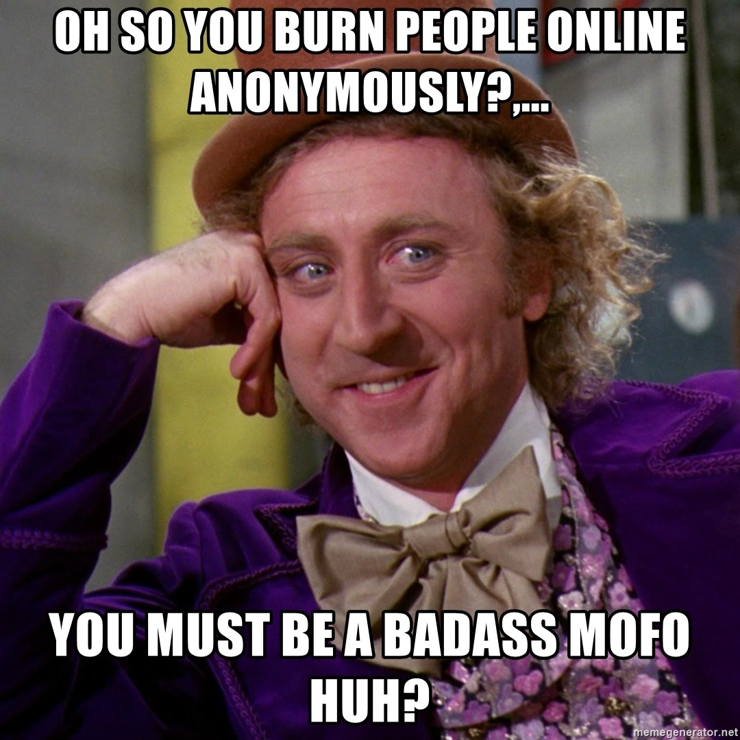 Willy Wonka - Oh so you burn people online anonymously?,... You must be a badass mofo huh?