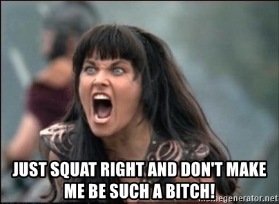 xena mad -  Just squat right and don't make me be such a bITCH!