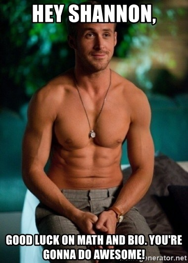 Shirtless Ryan Gosling - Hey Shannon, Good Luck on Math and Bio. You'Re gonna do Awesome!