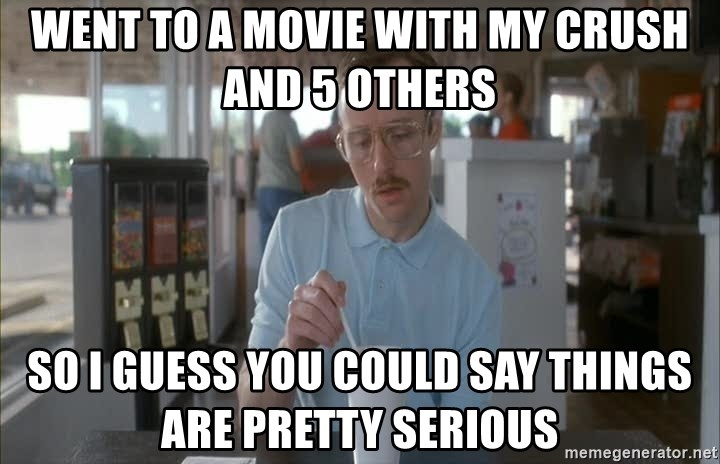 so i guess you could say things are getting pretty serious - Went to a movie with my crush and 5 others So I guess you could say things are pretty serious