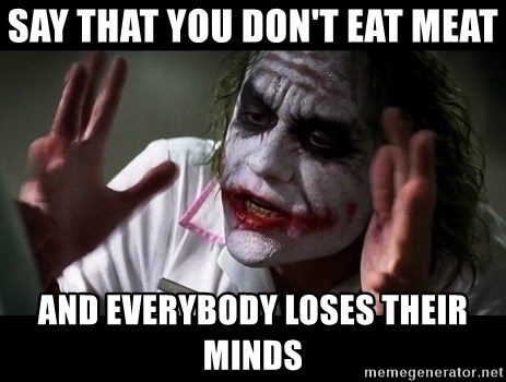 joker mind loss - say that you don't eat meat and everybody loses their minds