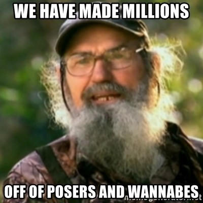 Duck Dynasty - Uncle Si  - We have made millions Off of posers and wannabes