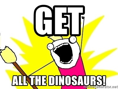 X ALL THE THINGS - Get All the dinosaurs!