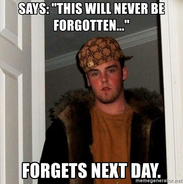 """Scumbag Steve - SAYS: """"THIS WILL NEVER BE FORGOTTEN..."""" FORGETS NEXT DAY."""