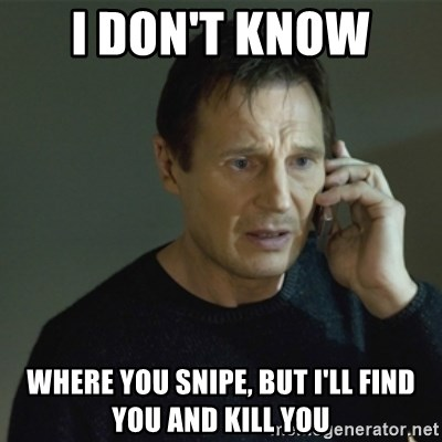 I don't know who you are... - I don't KNow  where you snipe, but i'll find you and kill you