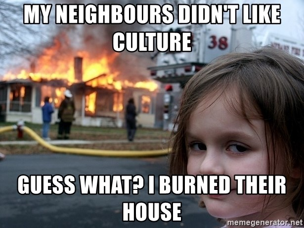 Disaster Girl - my neighbours didn't like culture guess what? i burned their house