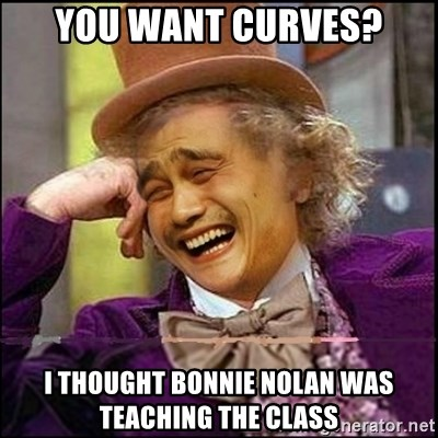 yaowonkaxd - You want curves? I thought bonnie nolan was teaching the class