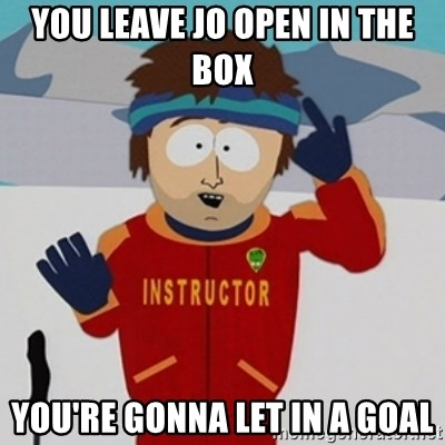 SouthPark Bad Time meme - you leave jo open in the box you're gonna let in a goal