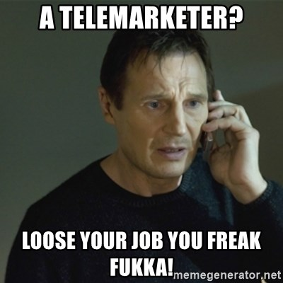 I don't know who you are... - A TELEMARKETER? LOOSE YOUR JOB YOU FREAK FUKKA!