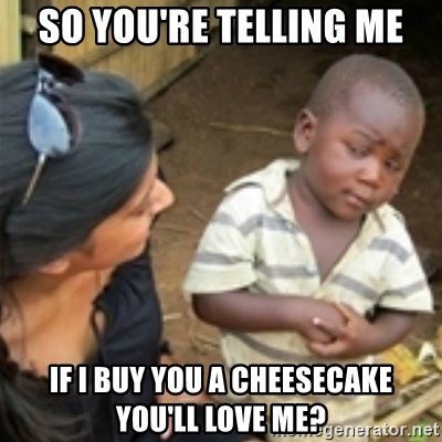Skeptical african kid  - sO YOU'RE TELLING ME IF I BUY YOU A CHEESECAKE YOU'LL LOVE ME?