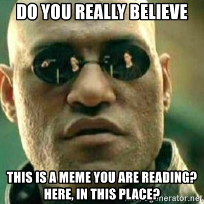 What If I Told You - Do you really believe This is a meme you are reading? HEre, in this place?