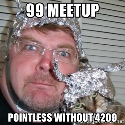 tinfoilhat - 99 meetup pointless without 4209