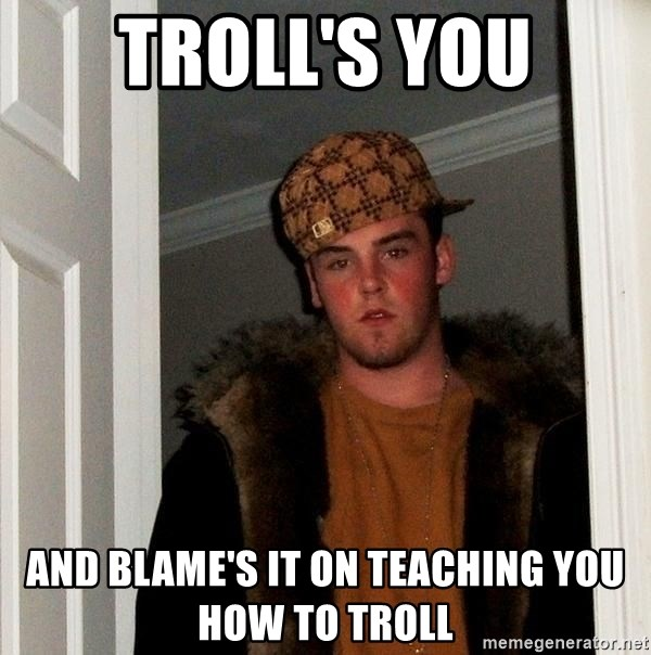 Scumbag Steve - Troll's you and blame's it on teaching you how to troll