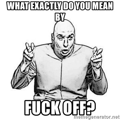 Sceptical Dr. Evil - what exactly do you mean by fuck off?