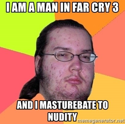 Butthurt Dweller - i am a man in far cry 3 and i masturebate to nudity